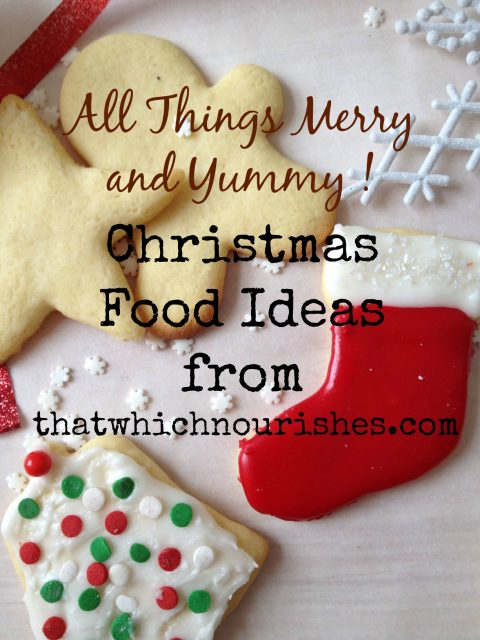 All Things Merry and Yummy - Christmas Food Ideas -- New ideas for you for holiday food from appetizers for parties to desserts, gifts, and meals! Our best to you this holiday season. | thatwhichnourishes.com